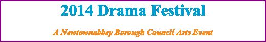 2014 Drama Festival A Newtownabbey Borough Council Arts Event