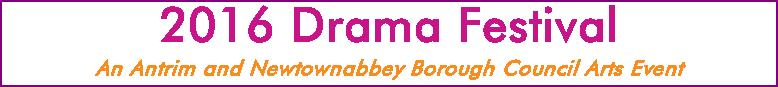 2016 Drama Festival An Antrim and Newtownabbey Borough Council Arts Event