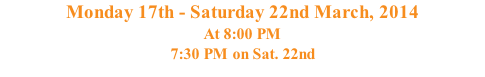 Monday 17th - Saturday 22nd March, 2014 At 8:00 PM 7:30 PM on Sat. 22nd