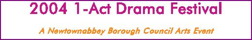 2004 1-Act Drama Festival A Newtownabbey Borough Council Arts Event