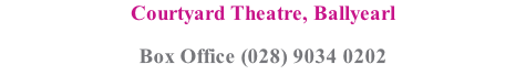 Courtyard Theatre, Ballyearl Box Office (028) 9034 0202
