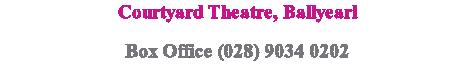 Courtyard Theatre, Ballyearl Box Office (028) 9034 0202