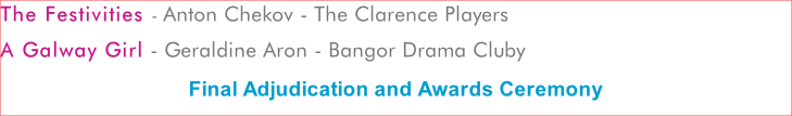 The Festivities - Anton Chekov - The Clarence Players A Galway Girl - Geraldine Aron - Bangor Drama Cluby Final Adjudication and Awards Ceremony