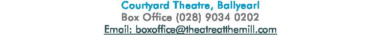 Courtyard Theatre, Ballyearl Box Office (028) 9034 0202 Email: boxoffice@theatreatthemill.com