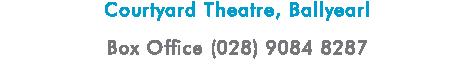 Courtyard Theatre, Ballyearl Box Office (028) 9084 8287