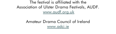 The festival is affiliated with the Association of Ulster Drama Festivals, AUDF.  www.audf.org.uk  Amateur Drama Council of Ireland www.adci.ie