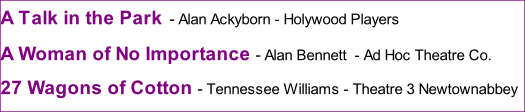 A Talk in the Park - Alan Ackyborn - Holywood Players A Woman of No Importance - Alan Bennett  - Ad Hoc Theatre Co.  27 Wagons of Cotton - Tennessee Williams - Theatre 3 Newtownabbey