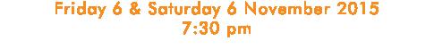 Friday 6 & Saturday 6 November 2015 7:30 pm