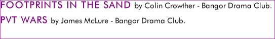 FOOTPRINTS IN THE SAND by Colin Crowther - Bangor Drama Club. PVT WARS by James McLure - Bangor Drama Club.