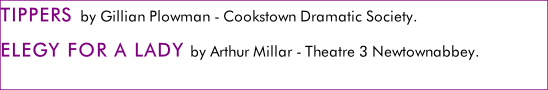 TIPPERS by Gillian Plowman - Cookstown Dramatic Society. ELEGY FOR A LADY by Arthur Millar - Theatre 3 Newtownabbey.  LAST TANGO IN GRIMLEY by David Tristram - Belvoir Players.