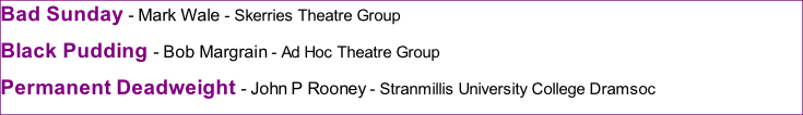 Bad Sunday - Mark Wale - Skerries Theatre Group Black Pudding - Bob Margrain - Ad Hoc Theatre Group  Permanent Deadweight - John P Rooney - Stranmillis University College Dramsoc