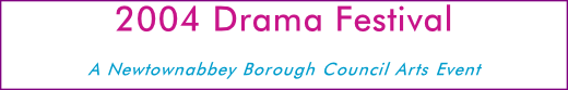 2004 Drama Festival A Newtownabbey Borough Council Arts Event