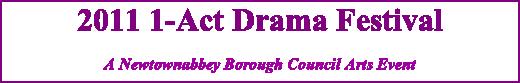 2011 1-Act Drama Festival A Newtownabbey Borough Council Arts Event
