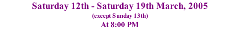 Saturday 12th - Saturday 19th March, 2005 (except Sunday 13th) At 8:00 PM 7:30 PM on Sat. 19th