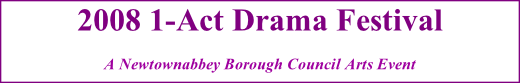 2008 1-Act Drama Festival A Newtownabbey Borough Council Arts Event