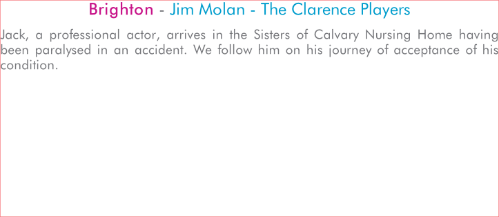 Brighton - Jim Molan - The Clarence Players Jack, a professional actor, arrives in the Sisters of Calvary Nursing Home having been paralysed in an accident. We follow him on his journey of acceptance of his condition.