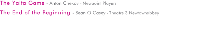 The Yalta Game - Anton Chekov - Newpoint Players The End of the Beginning - Sean O'Casey - Theatre 3 Newtownabbey