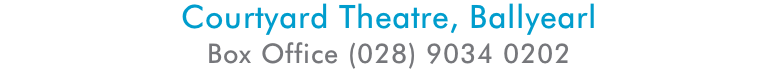 Courtyard Theatre, Ballyearl Box Office (028) 9034 0202 Email: boxoffice@theatreatthemill.com