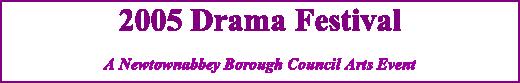 2005 Drama Festival A Newtownabbey Borough Council Arts Event