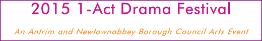 2015 1-Act Drama Festival An Antrim and Newtownabbey Borough Council Arts Event