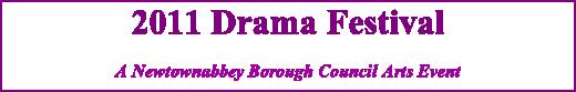 2011 Drama Festival A Newtownabbey Borough Council Arts Event