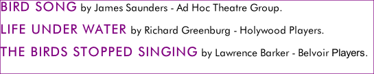 BIRD SONG by James Saunders - Ad Hoc Theatre Group. LIFE UNDER WATER by Richard Greenburg - Holywood Players.  THE BIRDS STOPPED SINGING by Lawrence Barker - Belvoir Players.