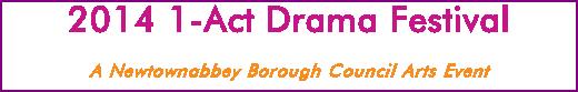 2014 1-Act Drama Festival A Newtownabbey Borough Council Arts Event