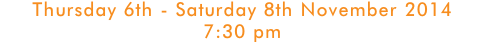Thursday 6th - Saturday 8th November 2014 7:30 pm